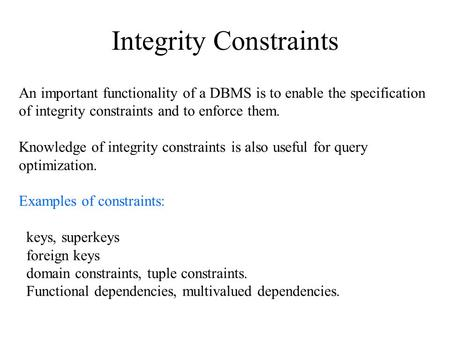 Integrity Constraints An important functionality of a DBMS is to enable the specification of integrity constraints and to enforce them. Knowledge of integrity.