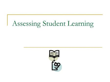Assessing Student Learning. What is assessment? What was learned and how well was it learned Specific performance must be assessed Variety of forms.