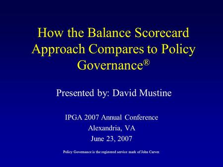 How the Balance Scorecard Approach Compares to Policy Governance ® IPGA 2007 Annual Conference Alexandria, VA June 23, 2007 Presented by: David Mustine.