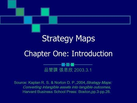 Strategy Maps Chapter One: Introduction Source: Kaplan R. S. & Norton D. P.,2004,Strategy Maps: Converting intangible assets into tangible outcomes, Harvard.