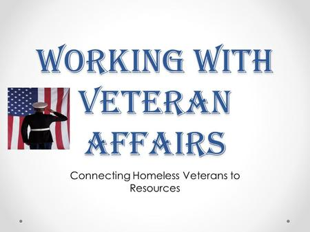 Working with Veteran Affairs Connecting Homeless Veterans to Resources.