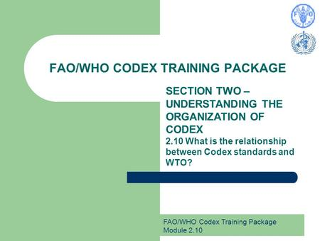 FAO/WHO Codex Training Package Module 2.10 FAO/WHO CODEX TRAINING PACKAGE SECTION TWO – UNDERSTANDING THE ORGANIZATION OF CODEX 2.10 What is the relationship.