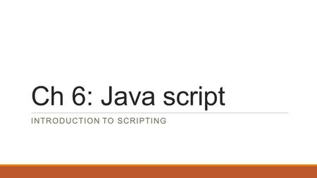 Ch 6: Java script INTRODUCTION TO SCRIPTING. Chapter outline: In this chapter you will learn:  To write simple JavaScript programs.  To use input and.
