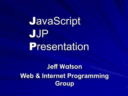 J avaScript J JP P resentation Jeff Watson Web & Internet Programming Group.