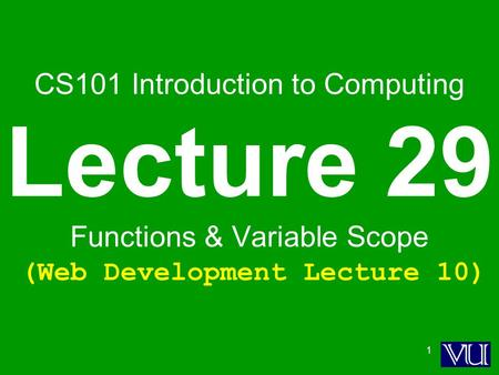 1 CS101 Introduction to Computing Lecture 29 Functions & Variable Scope (Web Development Lecture 10)