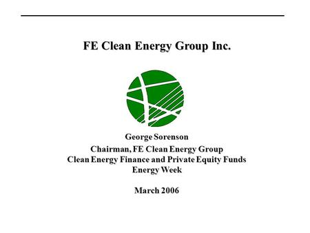 FE Clean Energy Group Inc. George Sorenson Chairman, FE Clean Energy Group Clean Energy Finance and Private Equity Funds Energy Week March 2006.