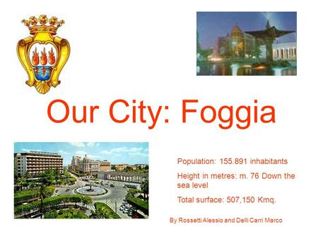 By Rossetti Alessio and Delli Carri Marco Our City: Foggia Population: 155.891 inhabitants Height in metres: m. 76 Down the sea level Total surface: 507,150.