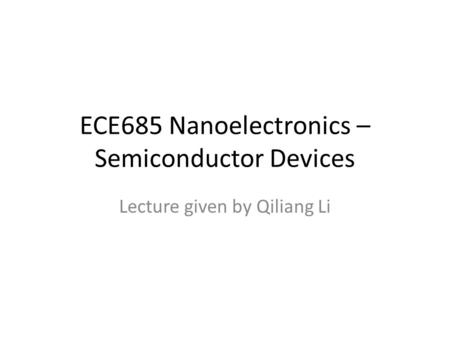 ECE685 Nanoelectronics – Semiconductor Devices Lecture given by Qiliang Li.