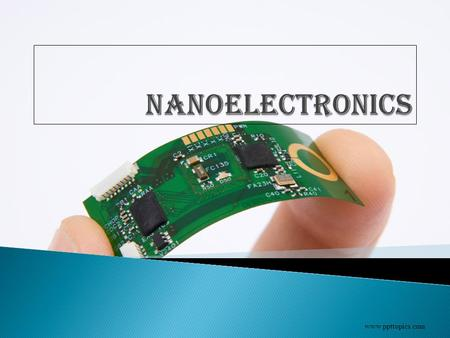 Www.ppttopics.com.  Nanotechnology  Fundamentals  Semiconductor electronics & Nanoelectronics  Milestones in nanohistory  Approaches to Nanoelectronics.
