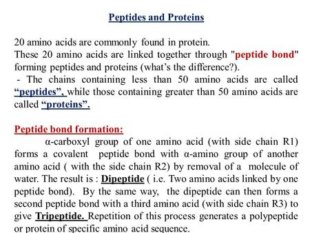 Peptides and Proteins 20 amino acids are commonly found in protein. These 20 amino acids are linked together through peptide bond forming peptides and.