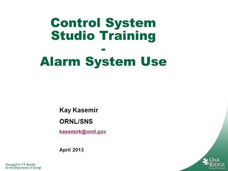 Managed by UT-Battelle for the Department of Energy Kay Kasemir ORNL/SNS April 2013 Control System Studio Training - Alarm System Use.