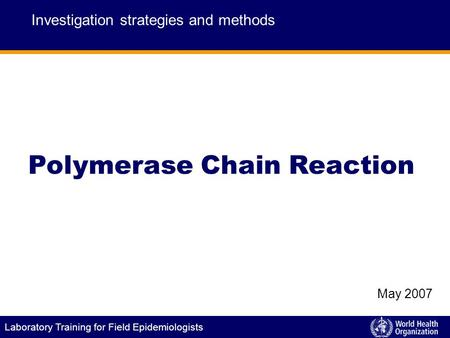 Laboratory Training for Field Epidemiologists Polymerase Chain Reaction Investigation strategies and methods May 2007.