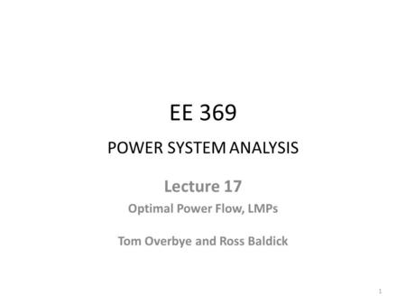 EE 369 POWER SYSTEM ANALYSIS Lecture 17 Optimal Power Flow, LMPs Tom Overbye and Ross Baldick 1.
