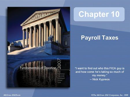 "©The McGraw-Hill Companies, Inc. 2008McGraw-Hill/Irwin Chapter 10 Payroll Taxes ""I want to find out who this FICA guy is and how come he's taking so much."