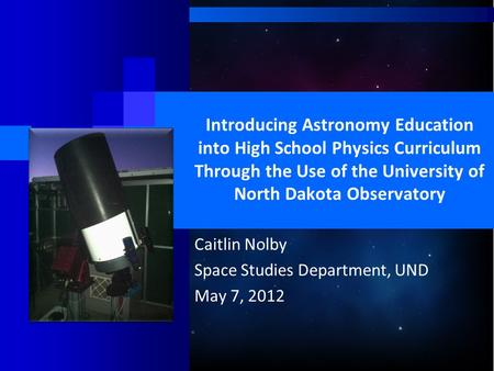 Introducing Astronomy Education into High School Physics Curriculum Through the Use of the University of North Dakota Observatory Caitlin Nolby Space Studies.