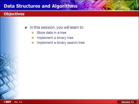 Data Structures and Algorithms Session 13 Ver. 1.0 Objectives In this session, you will learn to: Store data in a tree Implement a binary tree Implement.