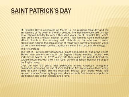 St. Patrick's Day is celebrated on March 17, his religious feast day and the anniversary of his death in the fifth century. The Irish have observed this.
