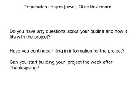 Preparacion : Hoy es jueves, 20 de Noviembre Do you have any questions about your outline and how it fits with the project? Have you continued filling.