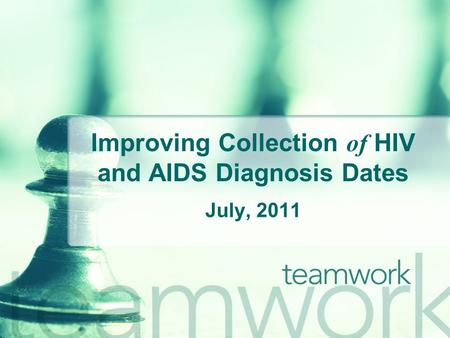 Improving Collection of HIV and AIDS Diagnosis Dates July, 2011.