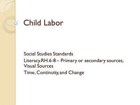 Child Labor Social Studies Standards Literacy.RH.6-8 – Primary or secondary sources, Visual Sources Time, Continuity, and Change.