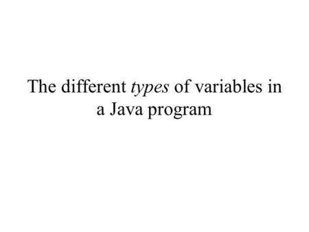 The different types of variables in a Java program.