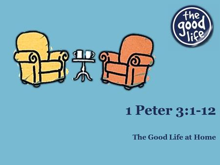 The Good Life at Home 1 Peter 3:1-12. Background of 3:1-6 Situation: wives believe, husbands do not Result: wives more fit to lead than husbands Question: