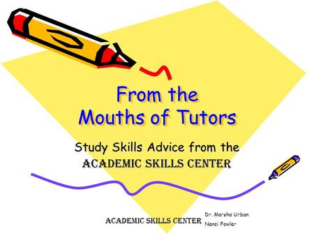 From the Mouths of Tutors Study Skills Advice from the Academic Skills Center Dr. Marsha Urban Nanci Fowler Academic Skills Center.