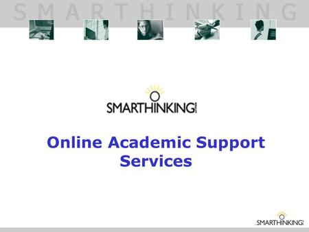 Online Academic Support Services. WHAT IS SMARTHINKING? SMARTHINKING gives students around the clock access to live, one-to-one assistance from qualified.