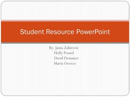 By: Jasna Zahirovic Holly Pound David Dommer Maria Orozco Student Resource PowerPoint.
