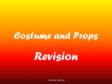 Costume and Props Revision Created by L McCarry. Costume Costume is the clothes worn by actors for their character Created by L McCarry.