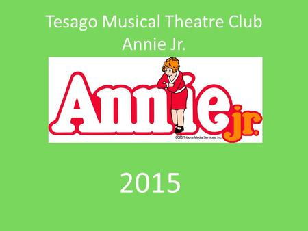 Tesago Musical Theatre Club Annie Jr. 2015. Production Dates/Times 4 performances Friday, May 1: 8:45am(R) and 7:00pm(G) Saturday, May 2: 2:00pm(G) and.