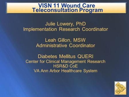 VISN 11 Wound Care Teleconsultation Program Julie Lowery, PhD Implementation Research Coordinator Leah Gillon, MSW Administrative Coordinator Diabetes.