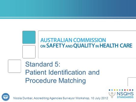 Standard 5: Patient Identification and Procedure Matching Nicola Dunbar, Accrediting Agencies Surveyor Workshop, 10 July 2012.