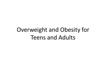 Overweight and Obesity for Teens and Adults. Definitions for Teens and Adults Overweight: An adult who has a BMI between 25 and 29.9 Obese: An adult who.