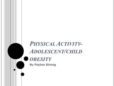 P HYSICAL A CTIVITY - A DOLESCENT / CHILD OBESITY By Payton Strong.