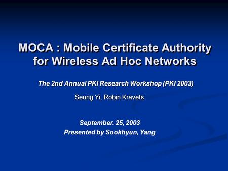 MOCA : Mobile Certificate Authority for Wireless Ad Hoc Networks The 2nd Annual PKI Research Workshop (PKI 2003) Seung Yi, Robin Kravets September. 25,
