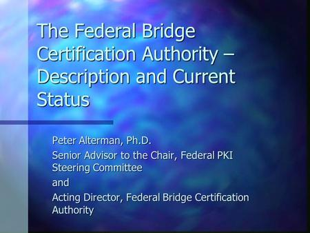 The Federal Bridge Certification Authority – Description and Current Status Peter Alterman, Ph.D. Senior Advisor to the Chair, Federal PKI Steering Committee.