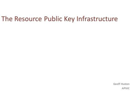 The Resource Public Key Infrastructure Geoff Huston APNIC.