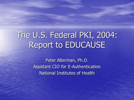The U.S. Federal PKI, 2004: Report to EDUCAUSE Peter Alterman, Ph.D. Assistant CIO for E-Authentication National Institutes of Health.