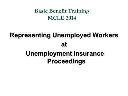 Basic Benefit Training MCLE 2014 Representing Unemployed Workers at Unemployment Insurance Proceedings Unemployment Insurance Proceedings.