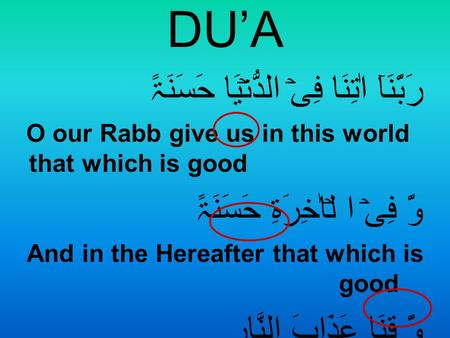DU'A رَبَّنَآ اٰتِنَا فِیۡ الدُّنۡیَا حَسَنَۃً O our Rabb give us in this world that which is good وَّ فِیۡ ا لۡاٰخِرَۃِ حَسَنَۃً And in the Hereafter.