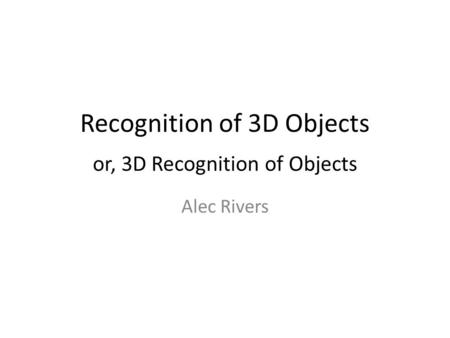 Recognition of 3D Objects or, 3D Recognition of Objects Alec Rivers.
