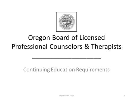 Oregon Board of Licensed Professional Counselors & Therapists ___________________ Continuing Education Requirements 1September 2012.