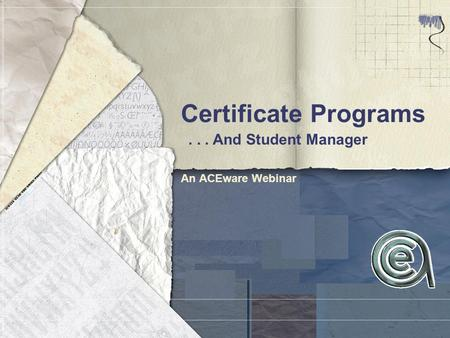 Certificate Programs An ACEware Webinar... And Student Manager.