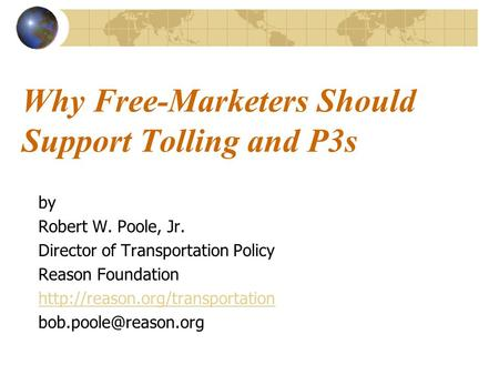 Why Free-Marketers Should Support Tolling and P3s by Robert W. Poole, Jr. Director of Transportation Policy Reason Foundation