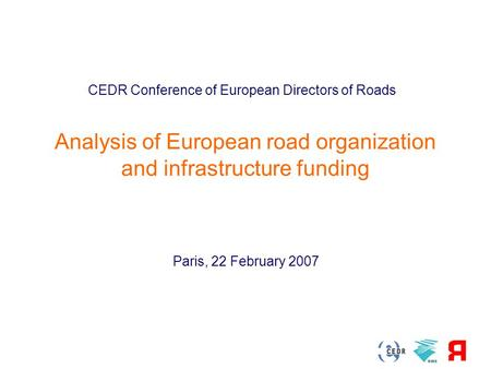 22 February 2007 Analysis of European road organization and infrastructure funding CEDR Conference of European Directors of Roads Paris, 22 February 2007.