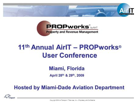Copyright 2009 Air-Transport IT Services, Inc. – Proprietary and Confidential 11 th Annual AirIT – PROPworks ® User Conference Miami, Florida April 28.