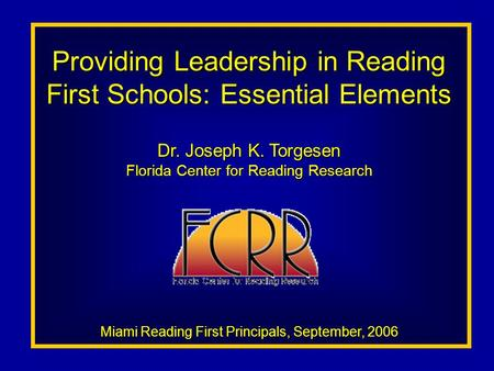 Providing Leadership in Reading First Schools: Essential Elements Dr. Joseph K. Torgesen Florida Center for Reading Research Miami Reading First Principals,