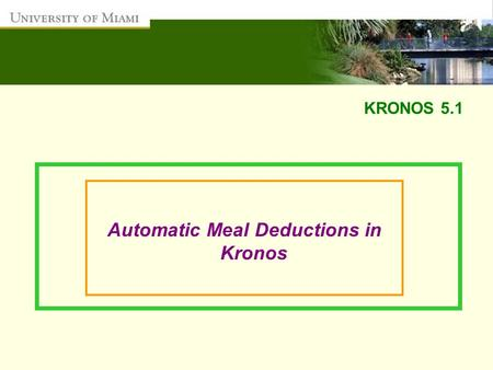 KRONOS 5.1 Automatic Meal Deductions in Kronos. After reviewing this presentation, you will be able to:  Ensure employees are compensated for the hours.