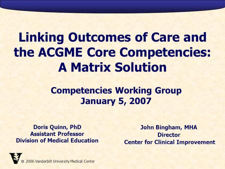  2006 Vanderbilt University Medical Center Linking Outcomes of Care and the ACGME Core Competencies: A Matrix Solution John Bingham, MHA Director Center.